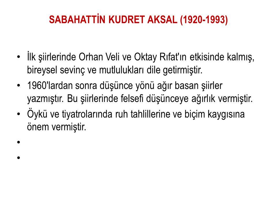 SABAHATTİN KUDRET AKSAL (1920-1993) İlk şiirlerinde Orhan Veli ve Oktay Rıfat'ın etkisinde kalmış, bireysel sevinç ve mutlulukları dile getirmiştir. 1