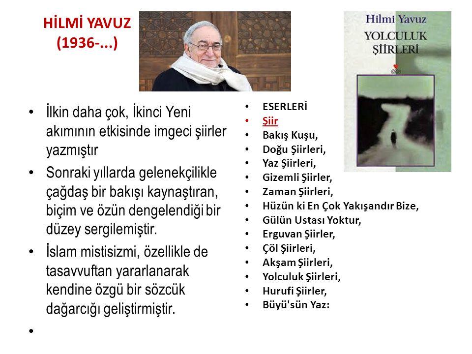 HİLMİ YAVUZ (1936-...) İlkin daha çok, İkinci Yeni akımının etkisinde imgeci şiirler yazmıştır Sonraki yıllarda gelenekçilikle çağdaş bir bakışı kaynaştıran, biçim ve özün dengelendiği bir düzey sergilemiştir.