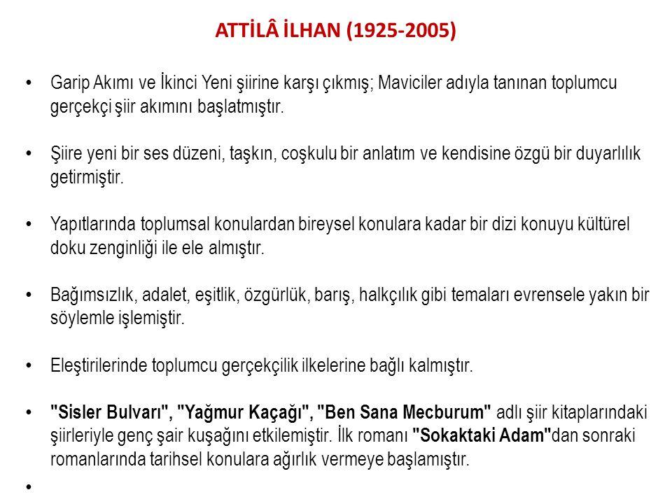 ATTİLÂ İLHAN (1925-2005) Garip Akımı ve İkinci Yeni şiirine karşı çıkmış; Maviciler adıyla tanınan toplumcu gerçekçi şiir akımını başlatmıştır. Şiire