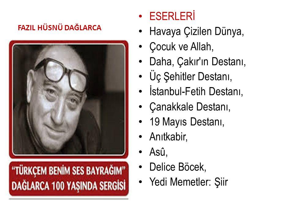 FAZIL HÜSNÜ DAĞLARCA ESERLERİ Havaya Çizilen Dünya, Çocuk ve Allah, Daha, Çakır'ın Destanı, Üç Şehitler Destanı, İstanbul-Fetih Destanı, Çanakkale Des