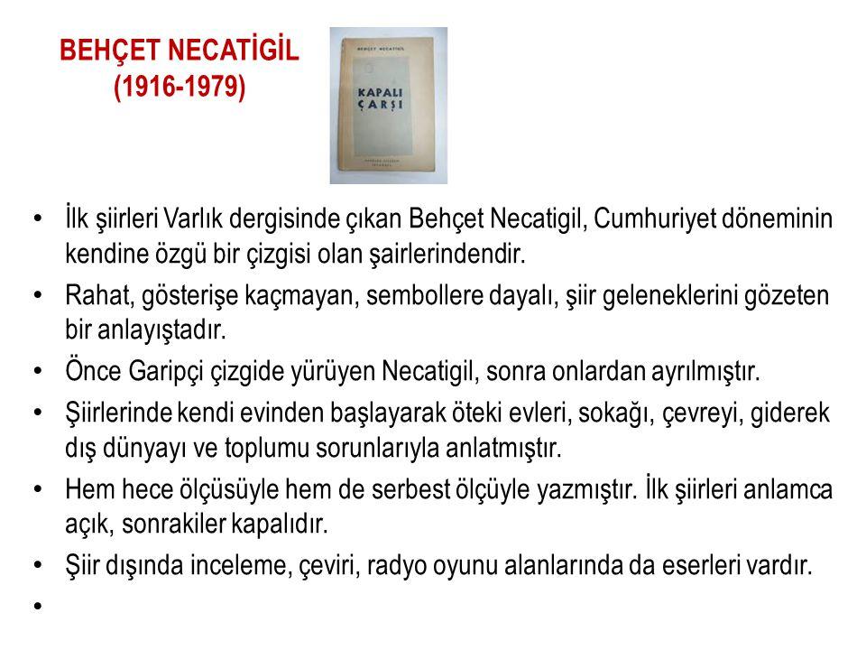 BEHÇET NECATİGİL (1916-1979) İlk şiirleri Varlık dergisinde çıkan Behçet Necatigil, Cumhuriyet döneminin kendine özgü bir çizgisi olan şairlerindendir
