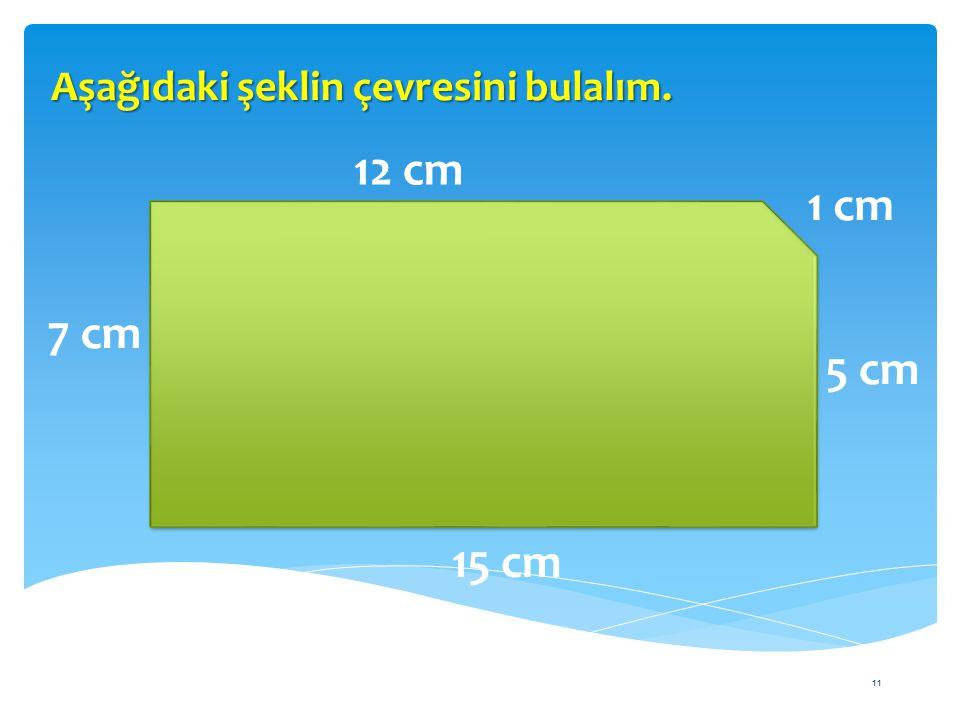 11 Aşağıdaki şeklin çevresini bulalım. 12 cm 15 cm 7 cm 5 cm 1 cm