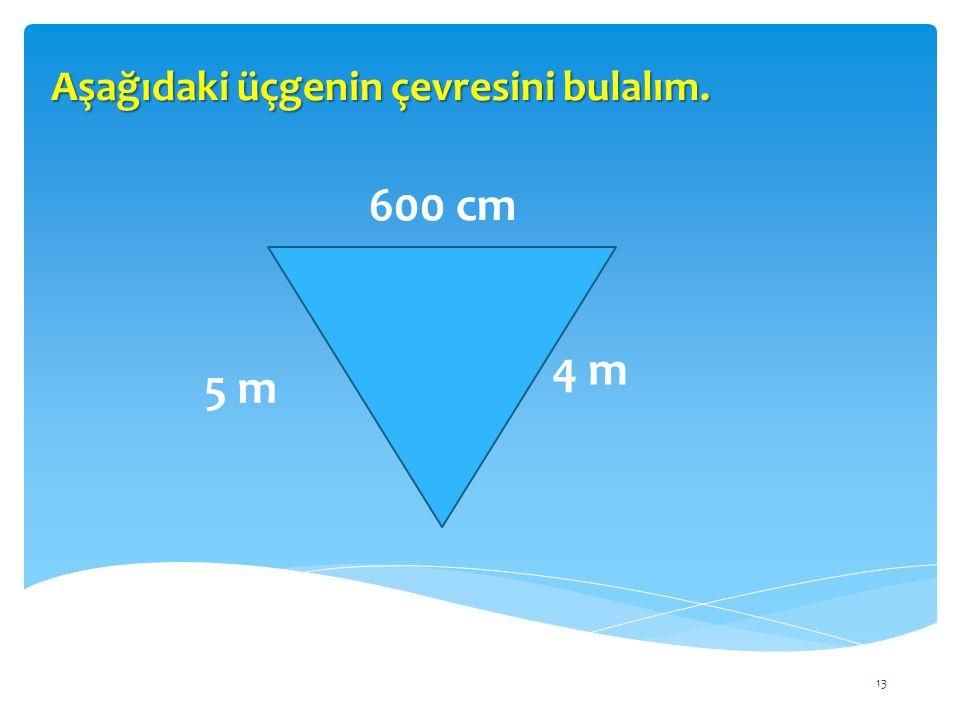 13 Aşağıdaki üçgenin çevresini bulalım. 600 cm 5 m 4 m