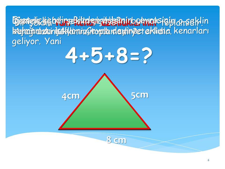 Çevre için ne demiştik? 6 Bir şeklin tüm kenar uzunluklarının toplamıdır. Aşağıdaki şeklimizin adı nedir? Evet üçgendir. Bizden üçgenin çevresini bulm