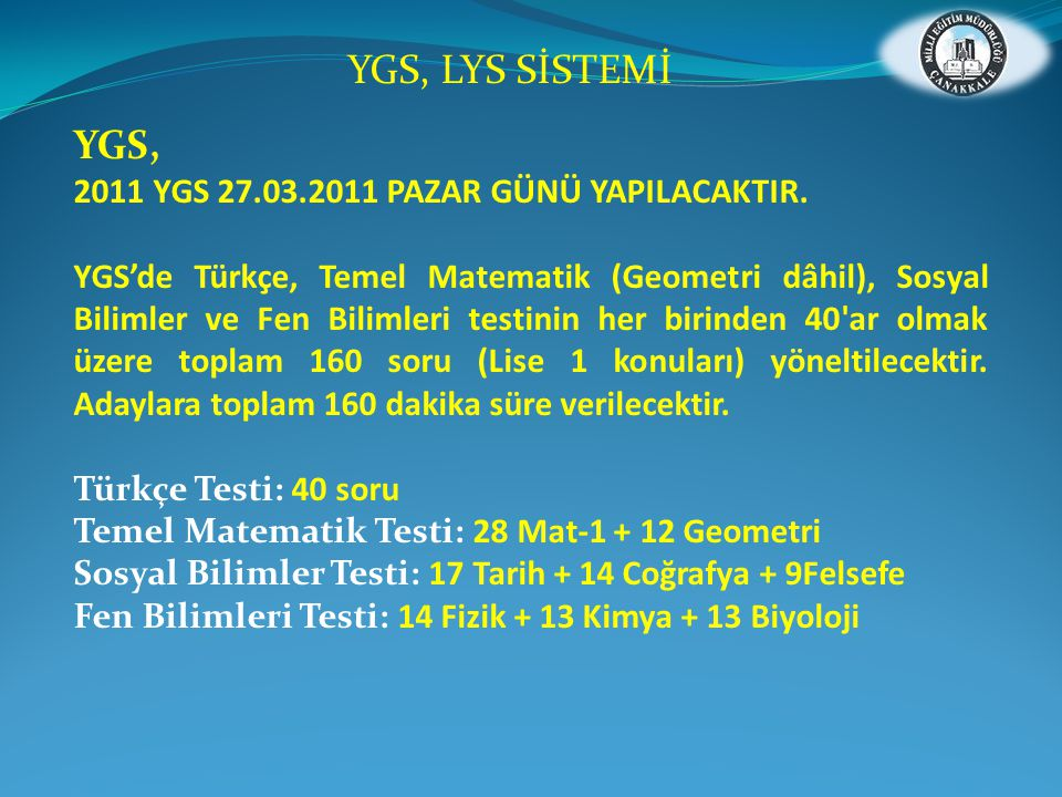 YGS, 2011 YGS 27.03.2011 PAZAR GÜNÜ YAPILACAKTIR. YGS'de Türkçe, Temel Matematik (Geometri dâhil), Sosyal Bilimler ve Fen Bilimleri testinin her birin