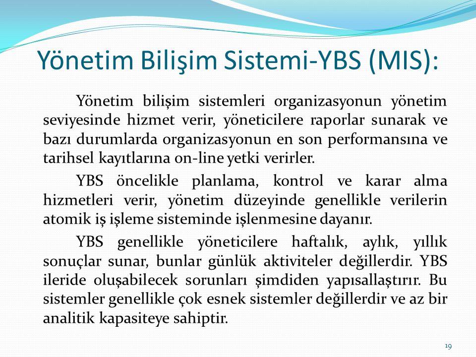 Yönetim Bilişim Sistemi-YBS (MIS): Yönetim bilişim sistemleri organizasyonun yönetim seviyesinde hizmet verir, yöneticilere raporlar sunarak ve bazı d