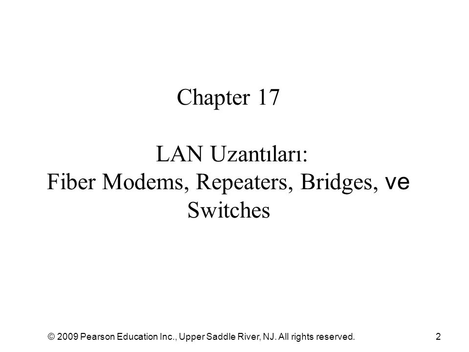 © 2009 Pearson Education Inc., Upper Saddle River, NJ. All rights reserved.2 Chapter 17 LAN Uzantıları: Fiber Modems, Repeaters, Bridges, ve Switches
