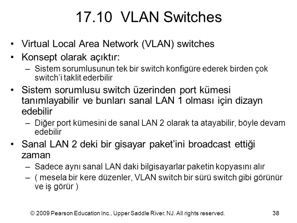 © 2009 Pearson Education Inc., Upper Saddle River, NJ. All rights reserved.38 17.10 VLAN Switches Virtual Local Area Network (VLAN) switches Konsept o