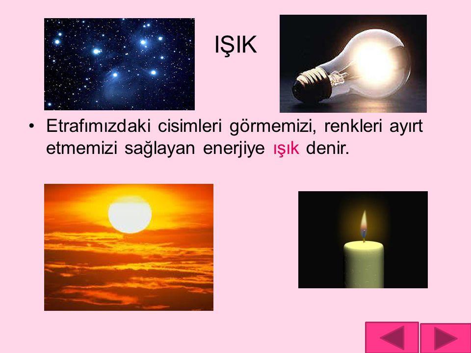 IŞIK Etrafımızdaki cisimleri görmemizi, renkleri ayırt etmemizi sağlayan enerjiye ışık denir.