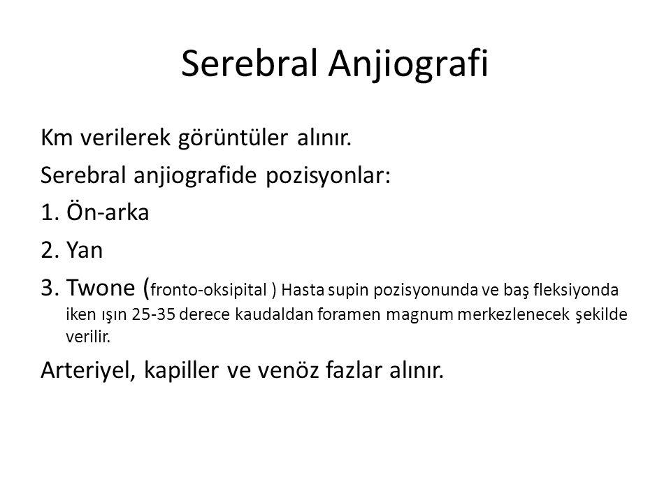 Serebral Anjiografi Km verilerek görüntüler alınır. Serebral anjiografide pozisyonlar: 1. Ön-arka 2. Yan 3. Twone ( fronto-oksipital ) Hasta supin poz