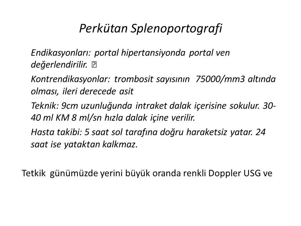 Perkütan Splenoportografi Endikasyonları: portal hipertansiyonda portal ven değerlendirilir. Kontrendikasyonlar: trombosit sayısının 75000/mm3 altında