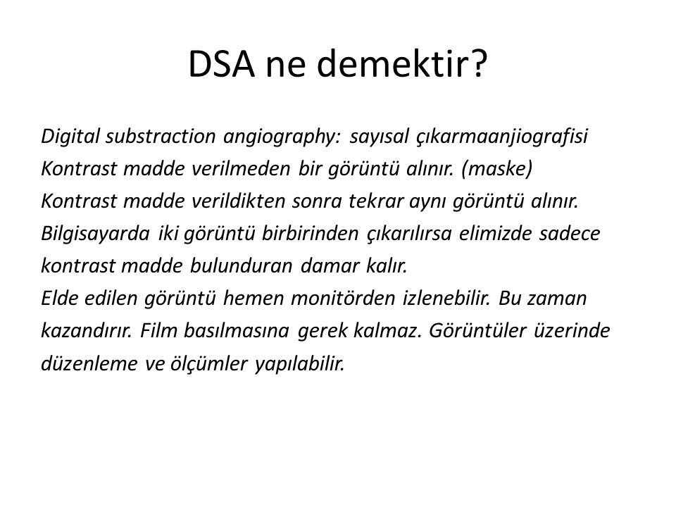 DSA ne demektir? Digital substraction angiography: sayısal çıkarmaanjiografisi Kontrast madde verilmeden bir görüntü alınır. (maske) Kontrast madde ve