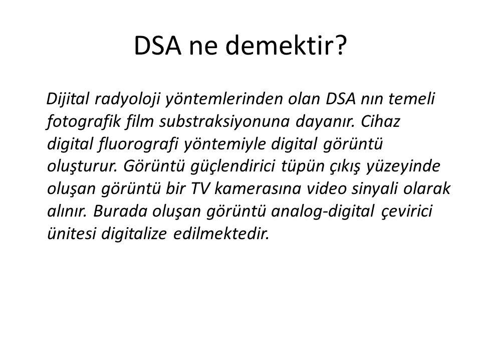 DSA ne demektir? Dijital radyoloji yöntemlerinden olan DSA nın temeli fotografik film substraksiyonuna dayanır. Cihaz digital fluorografi yöntemiyle d