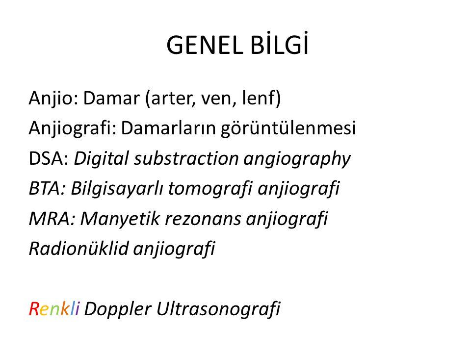 GENEL BİLGİ Anjio: Damar (arter, ven, lenf) Anjiografi: Damarların görüntülenmesi DSA: Digital substraction angiography BTA: Bilgisayarlı tomografi an