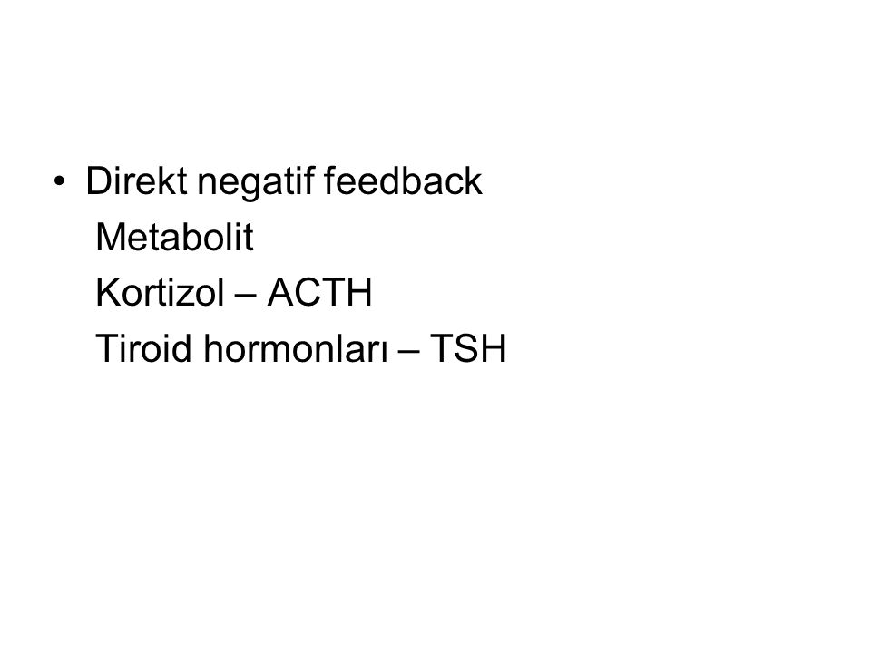 Direkt negatif feedback Metabolit Kortizol – ACTH Tiroid hormonları – TSH