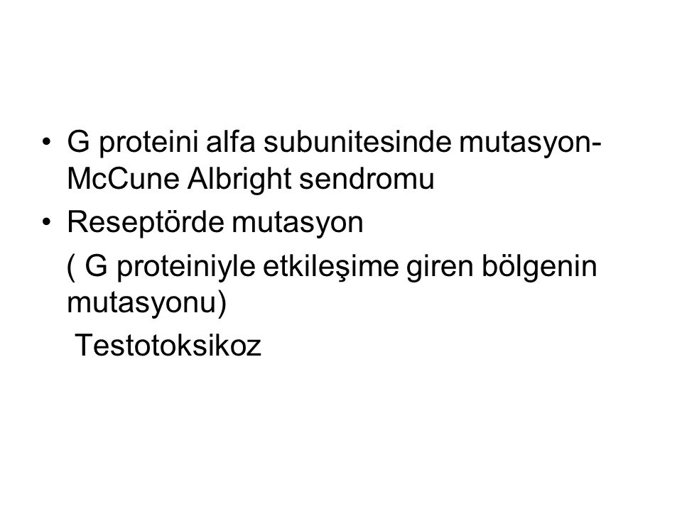 G proteini alfa subunitesinde mutasyon- McCune Albright sendromu Reseptörde mutasyon ( G proteiniyle etkileşime giren bölgenin mutasyonu) Testotoksikoz
