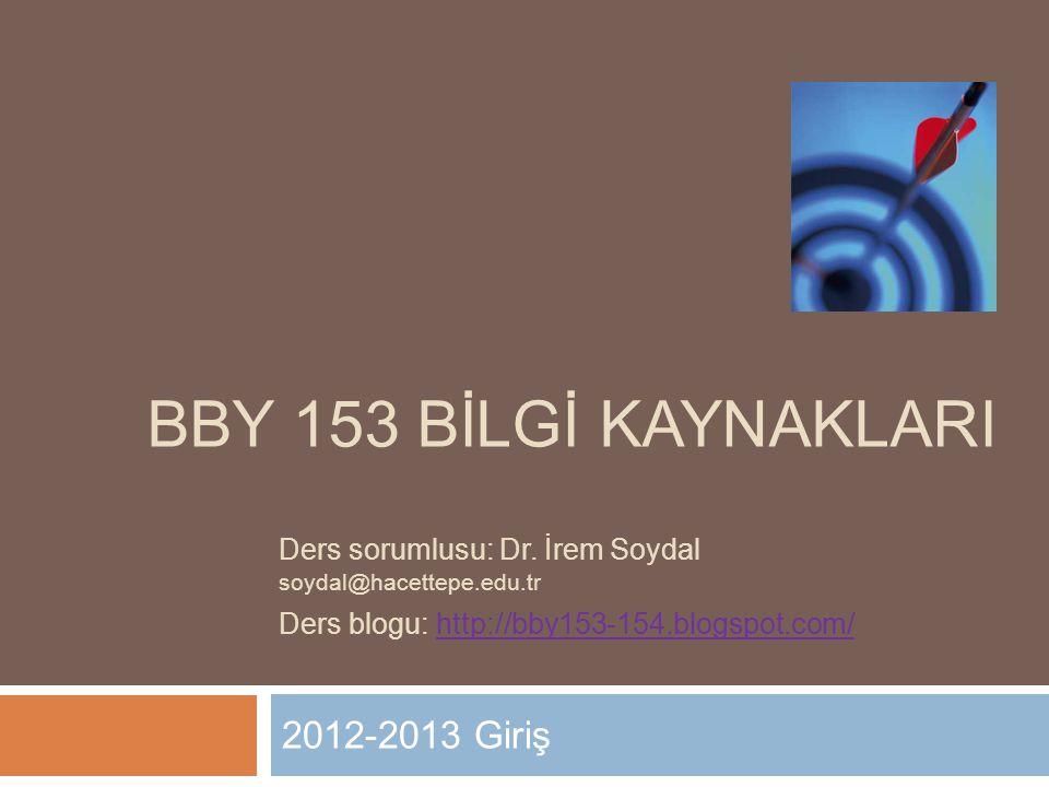 BBY 153 BİLGİ KAYNAKLARI 2012-2013 Giriş Ders sorumlusu: Dr. İrem Soydal soydal@hacettepe.edu.tr Ders blogu: http://bby153-154.blogspot.com/http://bby