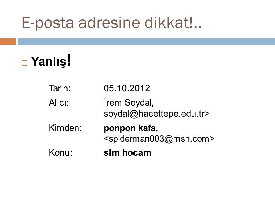 E-posta adresine dikkat!..  Yanlış ! Tarih: 05.10.2012 Alıcı:İrem Soydal, soydal@hacettepe.edu.tr> Kimden: ponpon kafa, Konu:slm hocam