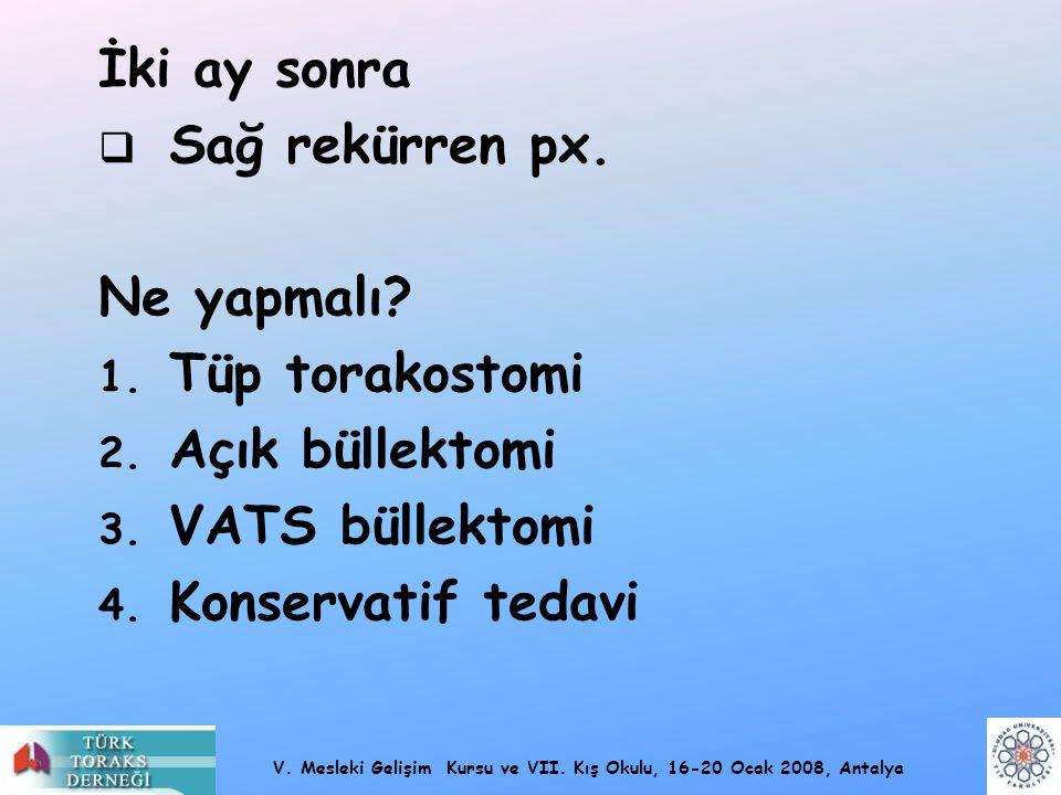 V. Mesleki Gelişim Kursu ve VII. Kış Okulu, 16-20 Ocak 2008, Antalya İki ay sonra  Sağ rekürren px. Ne yapmalı? 1. Tüp torakostomi 2. Açık büllektomi