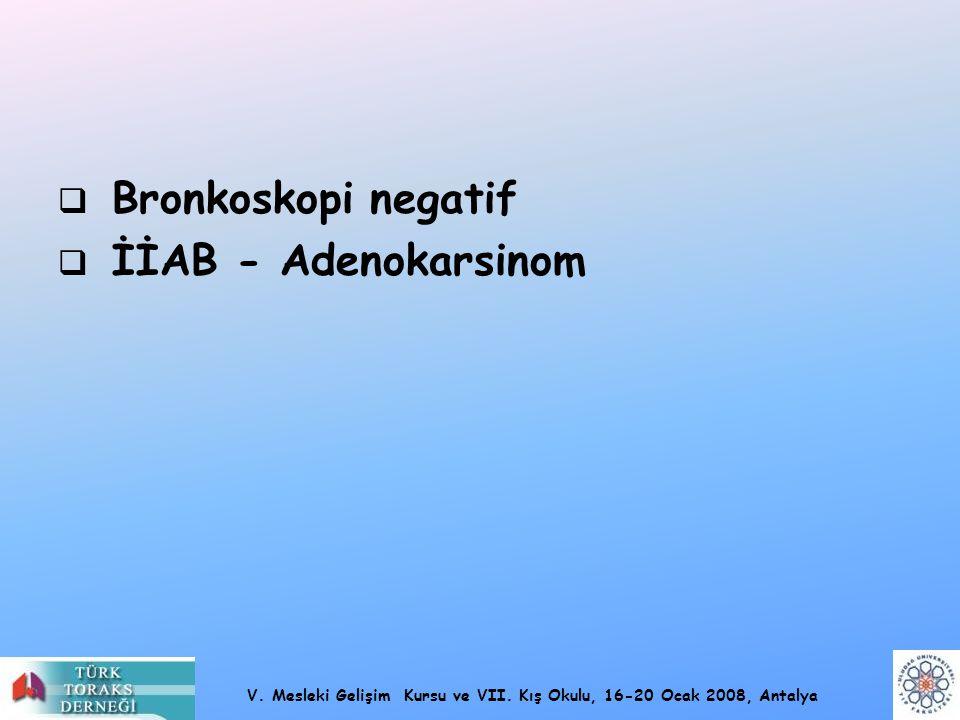 V. Mesleki Gelişim Kursu ve VII. Kış Okulu, 16-20 Ocak 2008, Antalya  Bronkoskopi negatif  İİAB - Adenokarsinom