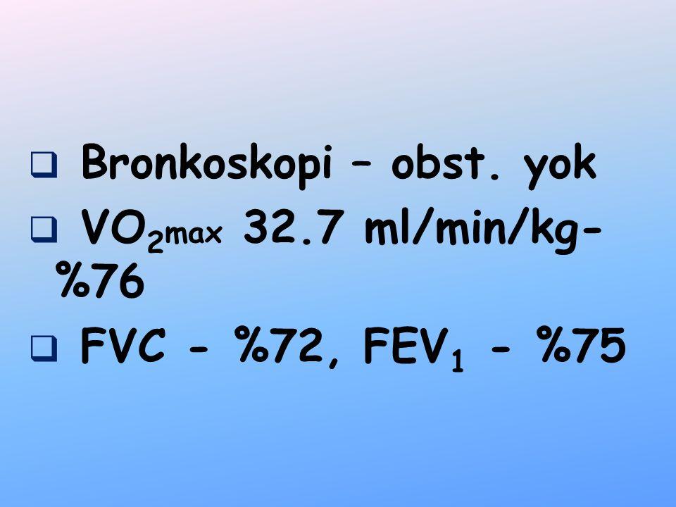  Bronkoskopi – obst. yok  VO 2 max 32.7 ml/min/kg- %76  FVC - %72, FEV 1 - %75