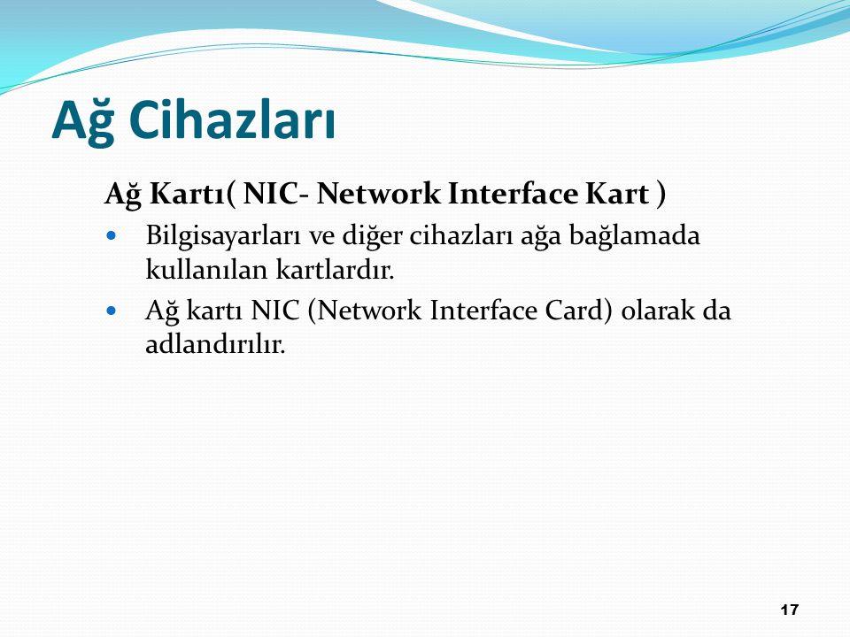 17 Ağ Cihazları Ağ Kartı( NIC- Network Interface Kart ) Bilgisayarları ve diğer cihazları ağa bağlamada kullanılan kartlardır. Ağ kartı NIC (Network I