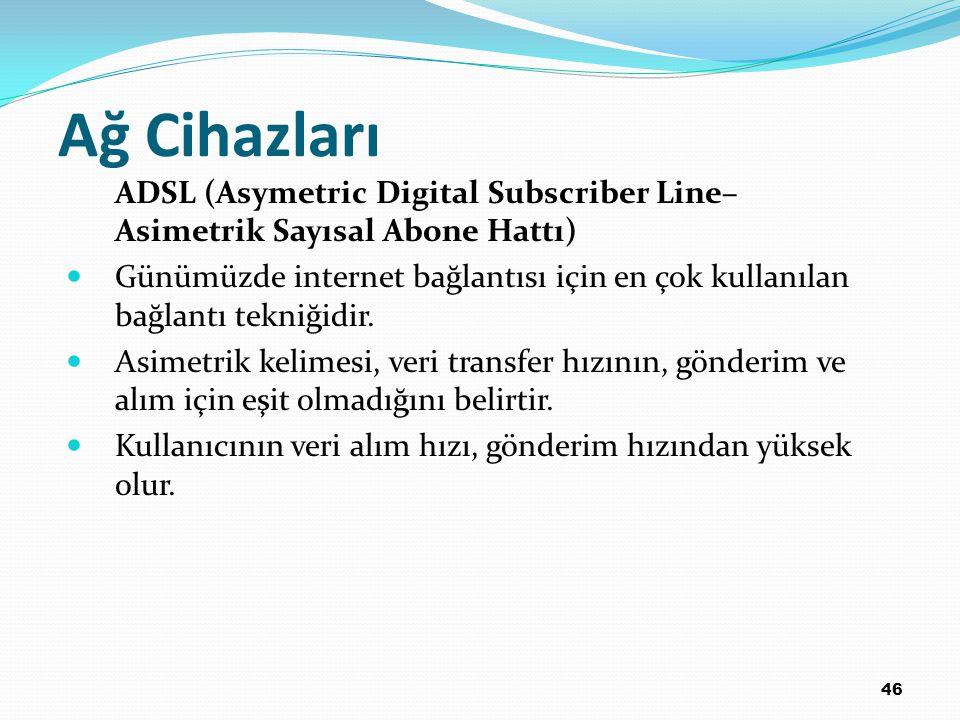 46 Ağ Cihazları ADSL (Asymetric Digital Subscriber Line– Asimetrik Sayısal Abone Hattı) Günümüzde internet bağlantısı için en çok kullanılan bağlantı