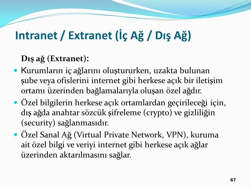 67 Intranet / Extranet (İç Ağ / Dış Ağ) Dış ağ (Extranet) : K urumların iç ağlarını oluştururken, uzakta bulunan şube veya ofislerini internet gibi herkese açık bir iletişim ortamı üzerinden bağlamalarıyla oluşan özel ağdır.
