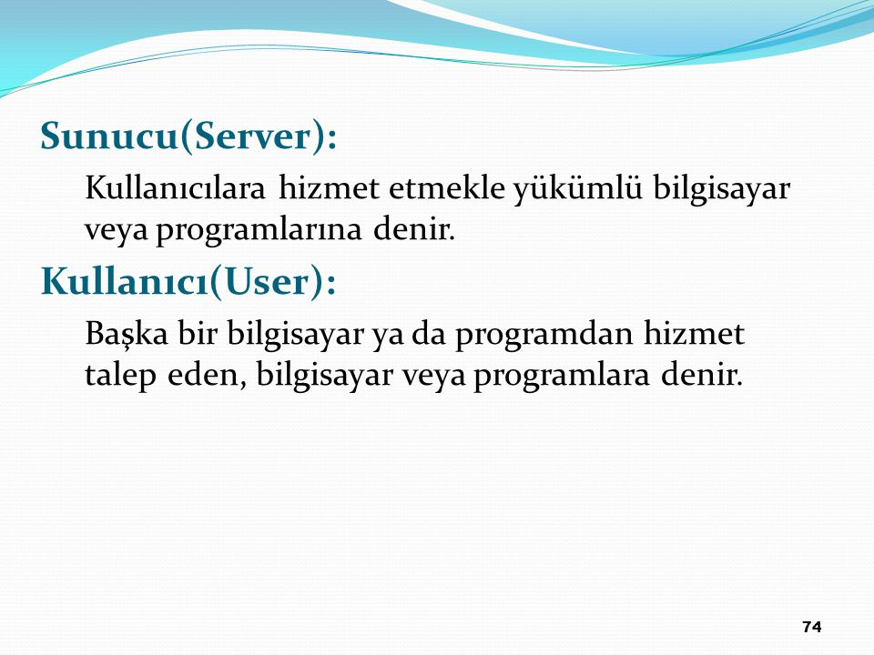 74 Sunucu(Server): Kullanıcılara hizmet etmekle yükümlü bilgisayar veya programlarına denir. Kullanıcı(User): Başka bir bilgisayar ya da programdan hi