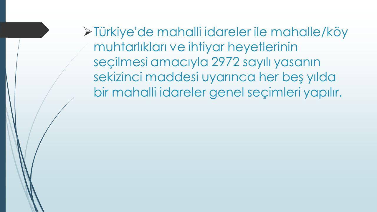  Türkiye de mahalli idareler ile mahalle/köy muhtarlıkları ve ihtiyar heyetlerinin seçilmesi amacıyla 2972 sayılı yasanın sekizinci maddesi uyarınca her beş yılda bir mahalli idareler genel seçimleri yapılır.