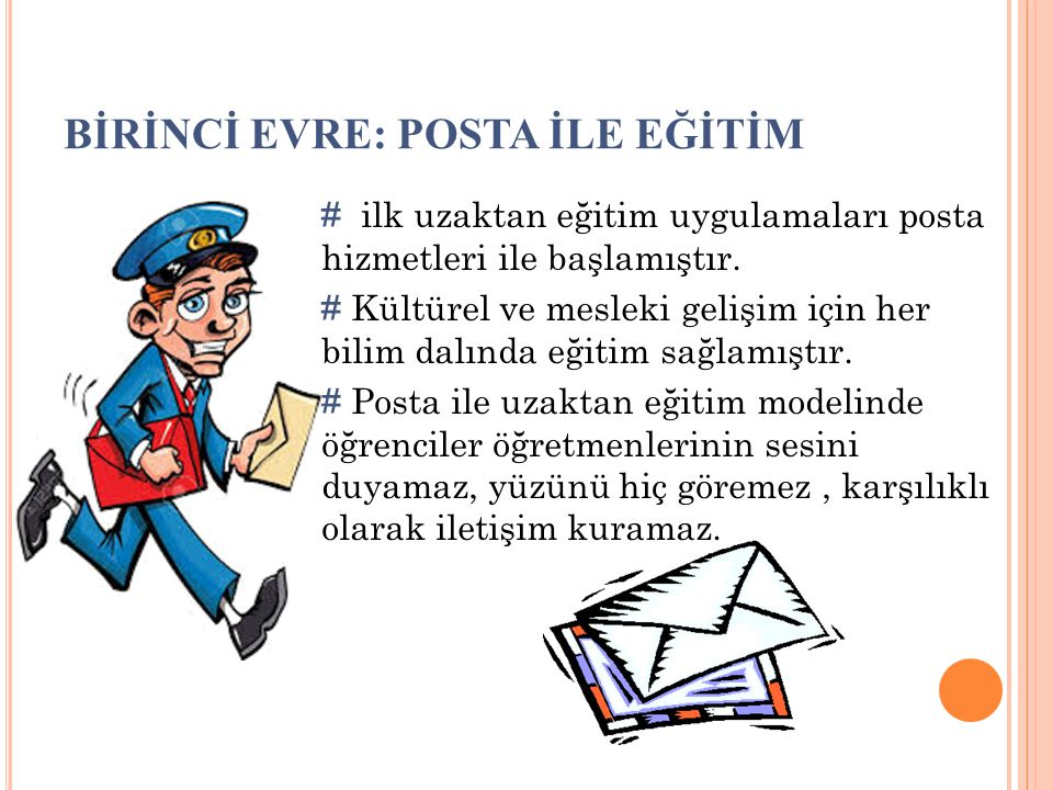 BİRİNCİ EVRE: POSTA İLE EĞİTİM # ilk uzaktan eğitim uygulamaları posta hizmetleri ile başlamıştır. # Kültürel ve mesleki gelişim için her bilim dalınd