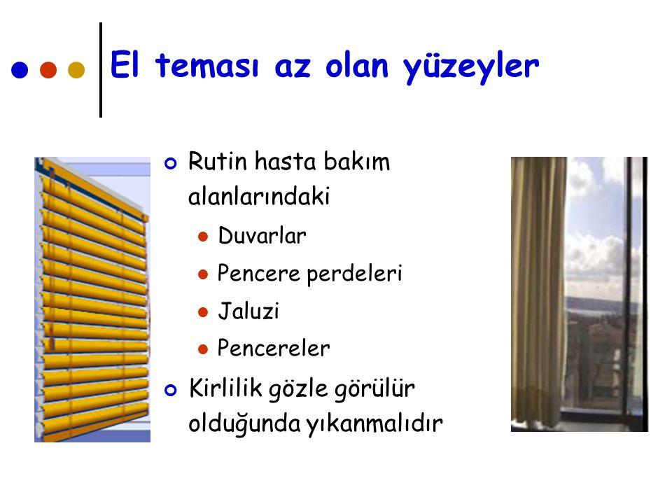 El teması az olan yüzeyler Rutin hasta bakım alanlarındaki Duvarlar Pencere perdeleri Jaluzi Pencereler Kirlilik gözle görülür olduğunda yıkanmalıdır