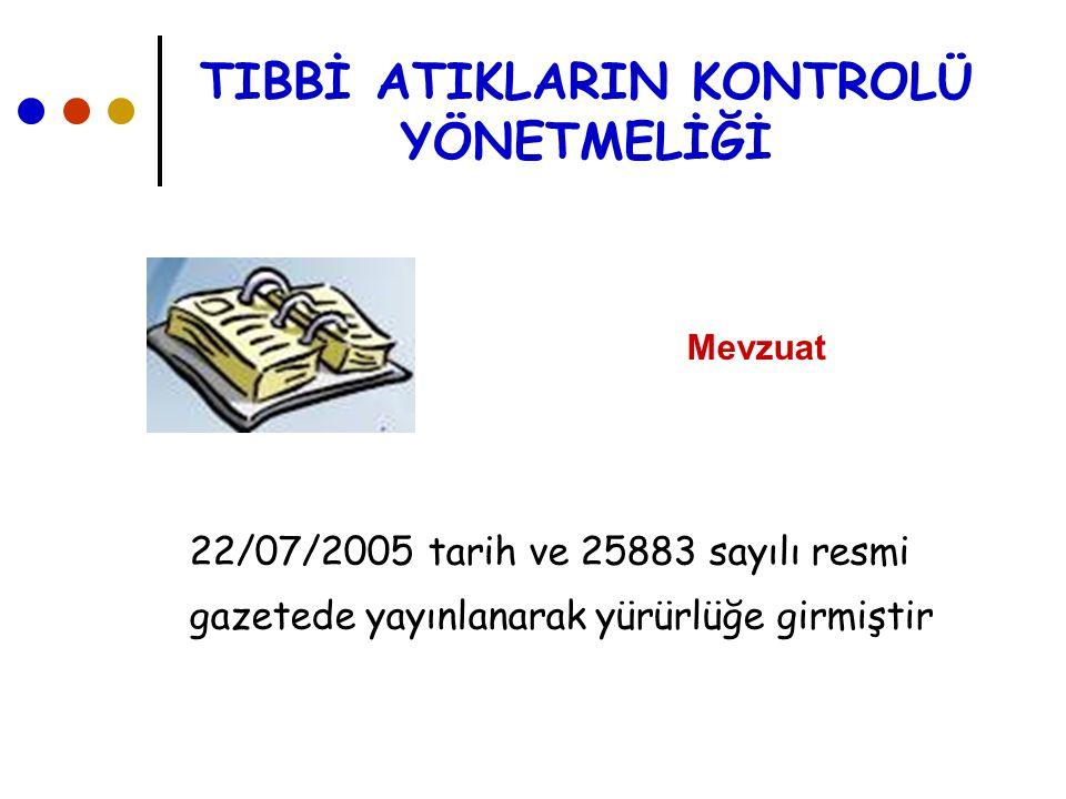 TIBBİ ATIKLARIN KONTROLÜ YÖNETMELİĞİ Mevzuat 22/07/2005 tarih ve 25883 sayılı resmi gazetede yayınlanarak yürürlüğe girmiştir