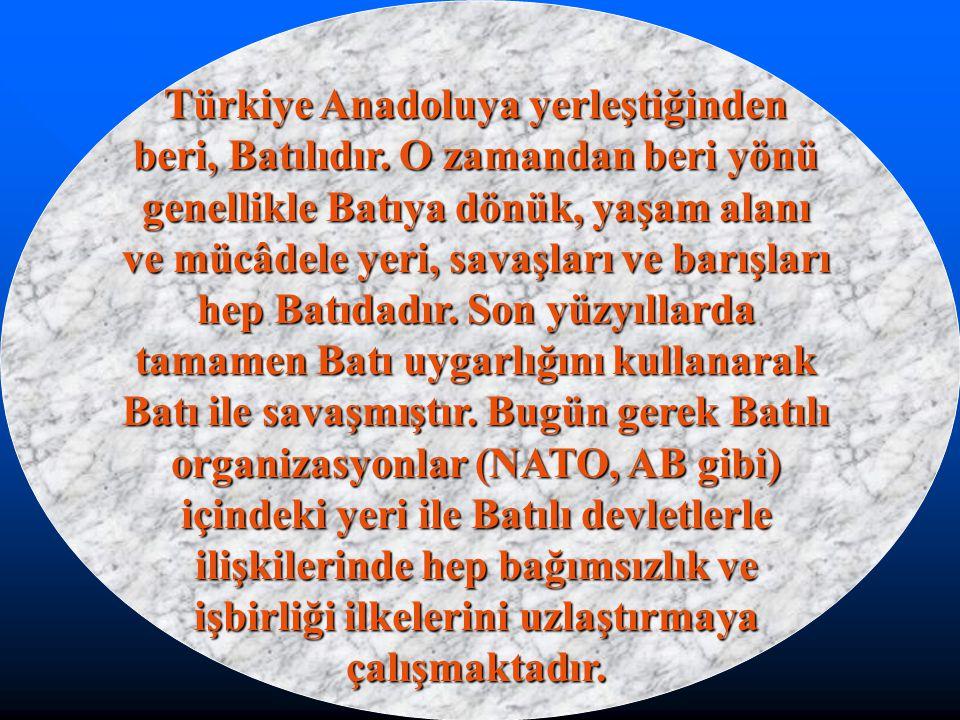 Türkiye Anadoluya yerleştiğinden beri, Batılıdır. O zamandan beri yönü genellikle Batıya dönük, yaşam alanı ve mücâdele yeri, savaşları ve barışları h