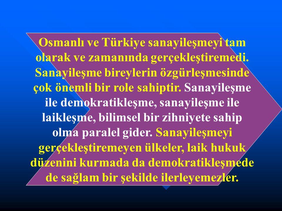 Osmanlı ve Türkiye sanayileşmeyi tam olarak ve zamanında gerçekleştiremedi. Sanayileşme bireylerin özgürleşmesinde çok önemli bir role sahiptir. Sanay