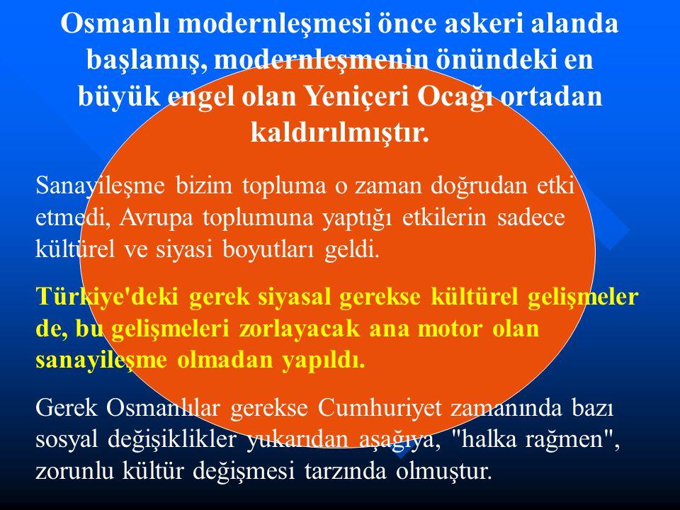 Osmanlı modernleşmesi önce askeri alanda başlamış, modernleşmenin önündeki en büyük engel olan Yeniçeri Ocağı ortadan kaldırılmıştır. Sanayileşme bizi