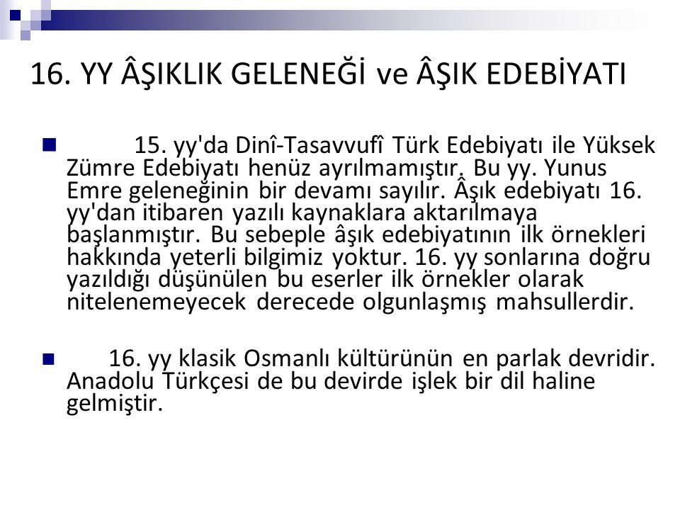 16. YY ÂŞIKLIK GELENEĞİ ve ÂŞIK EDEBİYATI 15. yy'da Dinî-Tasavvufî Türk Edebiyatı ile Yüksek Zümre Edebiyatı henüz ayrılmamıştır. Bu yy. Yunus Emre ge