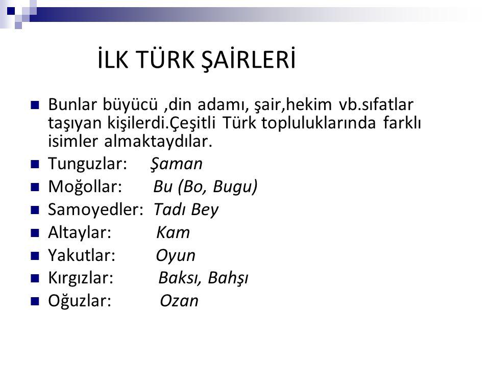 İLK TÜRK ŞAİRLERİ Bunlar büyücü,din adamı, şair,hekim vb.sıfatlar taşıyan kişilerdi.Çeşitli Türk topluluklarında farklı isimler almaktaydılar. Tunguzl