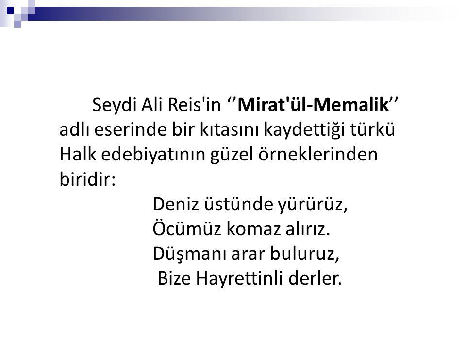 Seydi Ali Reis'in ''Mirat'ül-Memalik'' adlı eserinde bir kıtasını kaydettiği türkü Halk edebiyatının güzel örneklerinden biridir: Deniz üstünde yürürü