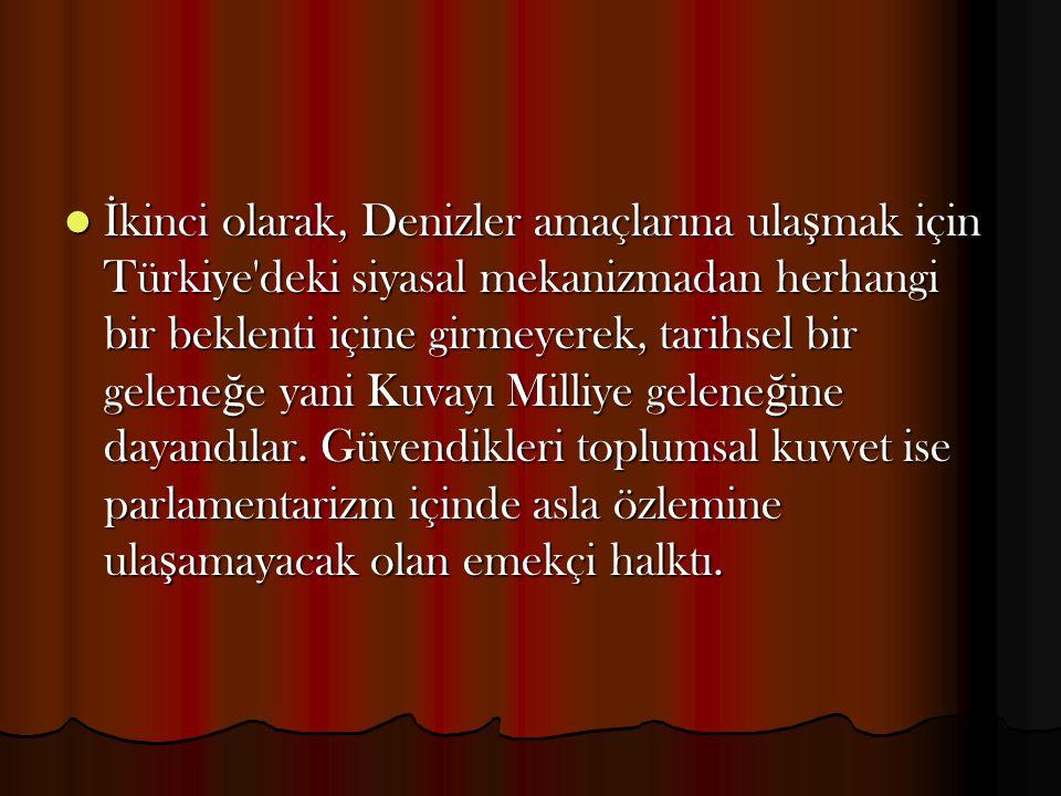 İ kinci olarak, Denizler amaçlarına ula ş mak için Türkiye'deki siyasal mekanizmadan herhangi bir beklenti içine girmeyerek, tarihsel bir gelene ğ e y