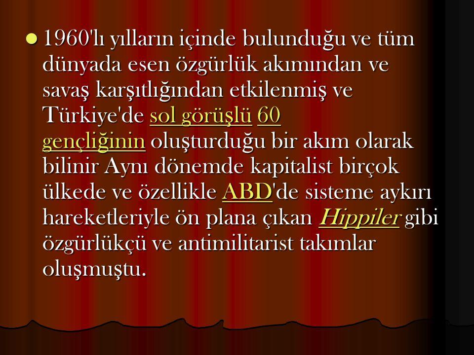1960'lı yılların içinde bulundu ğ u ve tüm dünyada esen özgürlük akımından ve sava ş kar ş ıtlı ğ ından etkilenmi ş ve Türkiye'de sol görü ş lü 60 gen