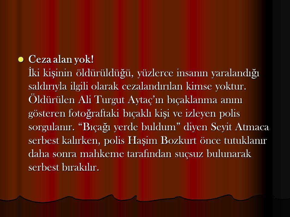 Ceza alan yok! İ ki ki ş inin öldürüldü ğ ü, yüzlerce insanın yaralandı ğ ı saldırıyla ilgili olarak cezalandırılan kimse yoktur. Öldürülen Ali Turgut