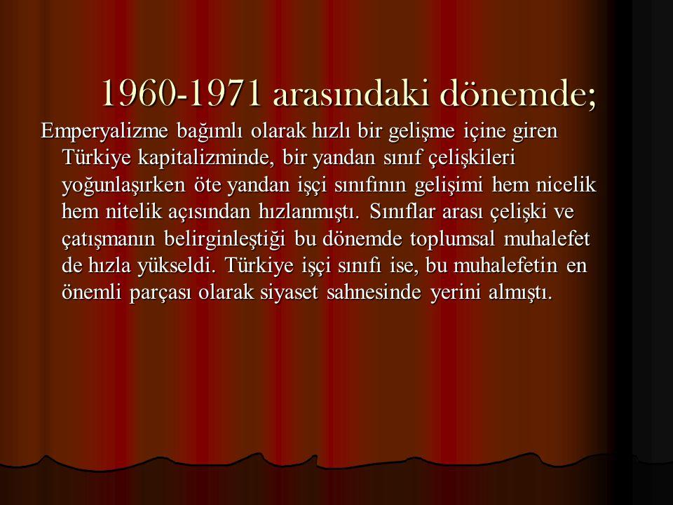 1960-1971 arasındaki dönemde; Emperyalizme bağımlı olarak hızlı bir gelişme içine giren Türkiye kapitalizminde, bir yandan sınıf çelişkileri yoğunlaşı