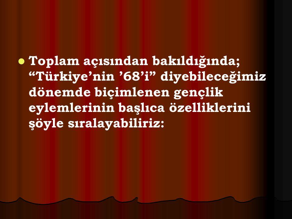 """Toplam açısından bakıldığında; """"Türkiye'nin '68'i"""" diyebileceğimiz dönemde biçimlenen gençlik eylemlerinin başlıca özelliklerini şöyle sıralayabiliriz"""