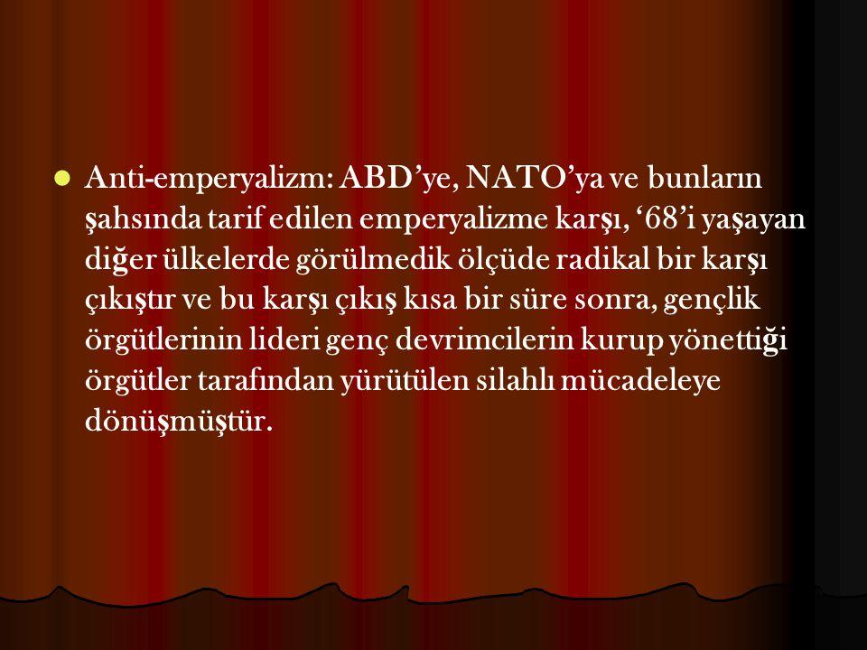 Anti-emperyalizm: ABD'ye, NATO'ya ve bunların ş ahsında tarif edilen emperyalizme kar ş ı, '68'i ya ş ayan di ğ er ülkelerde görülmedik ölçüde radikal