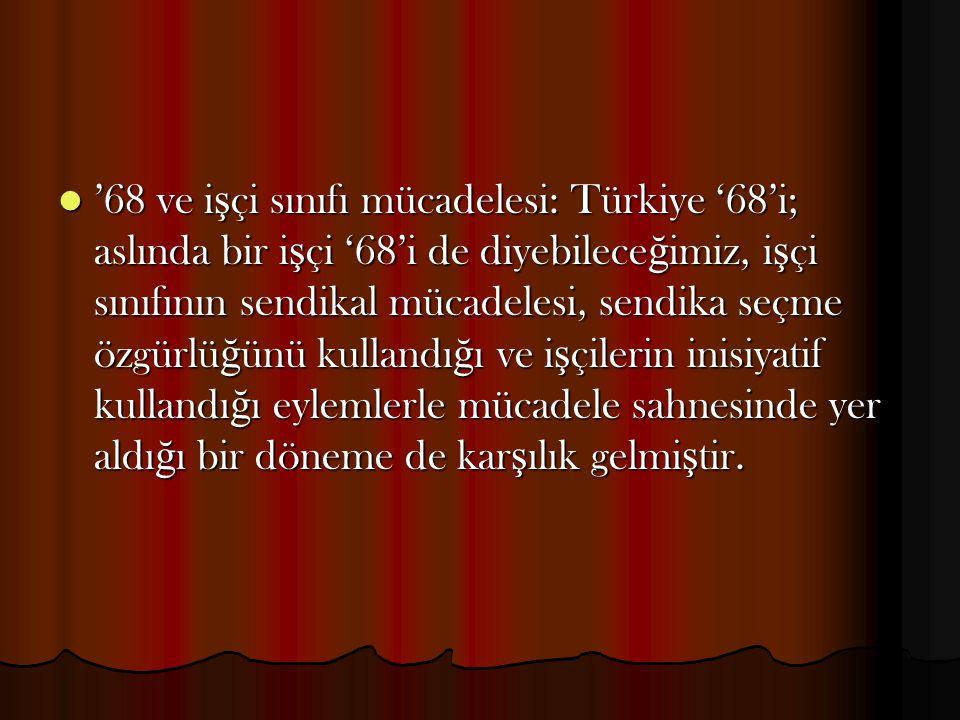 '68 ve i ş çi sınıfı mücadelesi: Türkiye '68'i; aslında bir i ş çi '68'i de diyebilece ğ imiz, i ş çi sınıfının sendikal mücadelesi, sendika seçme özg