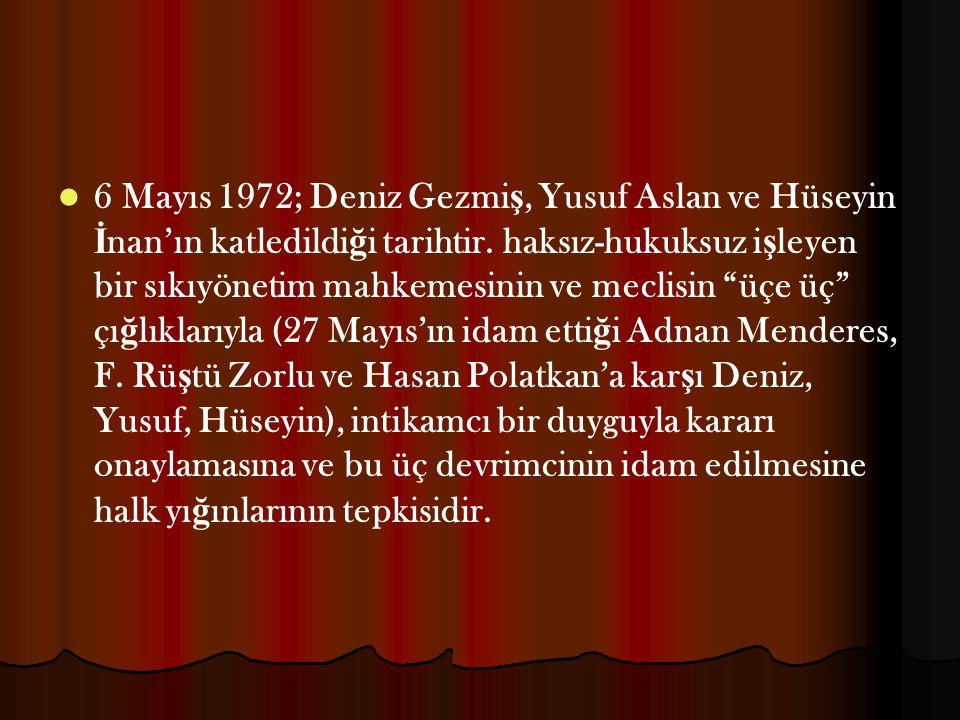 6 Mayıs 1972; Deniz Gezmi ş, Yusuf Aslan ve Hüseyin İ nan'ın katledildi ğ i tarihtir. haksız-hukuksuz i ş leyen bir sıkıyönetim mahkemesinin ve meclis