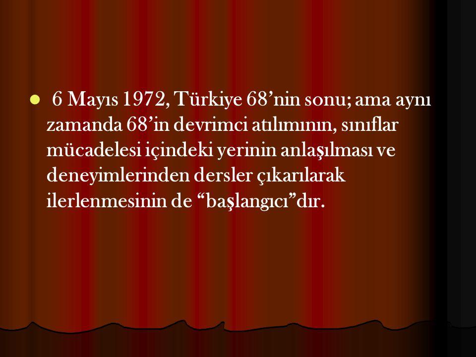 6 Mayıs 1972, Türkiye 68'nin sonu; ama aynı zamanda 68'in devrimci atılımının, sınıflar mücadelesi içindeki yerinin anla ş ılması ve deneyimlerinden d