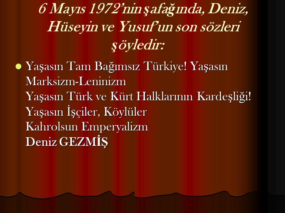 6 Mayıs 1972'nin ş afa ğ ında, Deniz, Hüseyin ve Yusuf'un son sözleri ş öyledir: Ya ş asın Tam Ba ğ ımsız Türkiye! Ya ş asın Marksizm-Leninizm Ya ş as