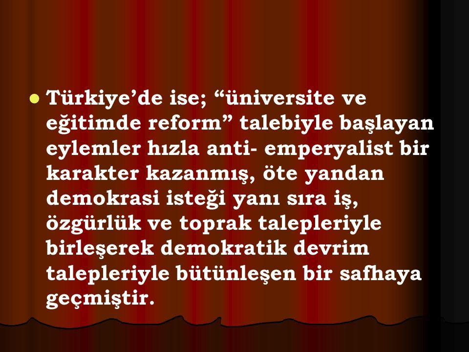 """Türkiye'de ise; """"üniversite ve eğitimde reform"""" talebiyle başlayan eylemler hızla anti- emperyalist bir karakter kazanmış, öte yandan demokrasi isteği"""